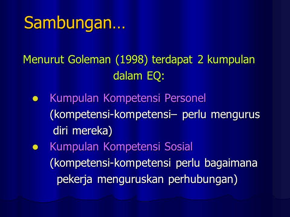 Sambungan… Menurut Goleman (1998) terdapat 2 kumpulan dalam EQ: Kumpulan Kompetensi Personel Kumpulan Kompetensi Personel (kompetensi-kompetensi– perlu mengurus (kompetensi-kompetensi– perlu mengurus diri mereka) diri mereka) Kumpulan Kompetensi Sosial Kumpulan Kompetensi Sosial (kompetensi-kompetensi perlu bagaimana (kompetensi-kompetensi perlu bagaimana pekerja menguruskan perhubungan) pekerja menguruskan perhubungan)