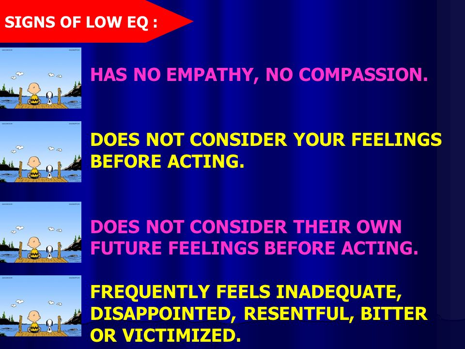 HAS NO EMPATHY, NO COMPASSION. DOES NOT CONSIDER YOUR FEELINGS BEFORE ACTING. DOES NOT CONSIDER THEIR OWN FUTURE FEELINGS BEFORE ACTING. FREQUENTLY FE