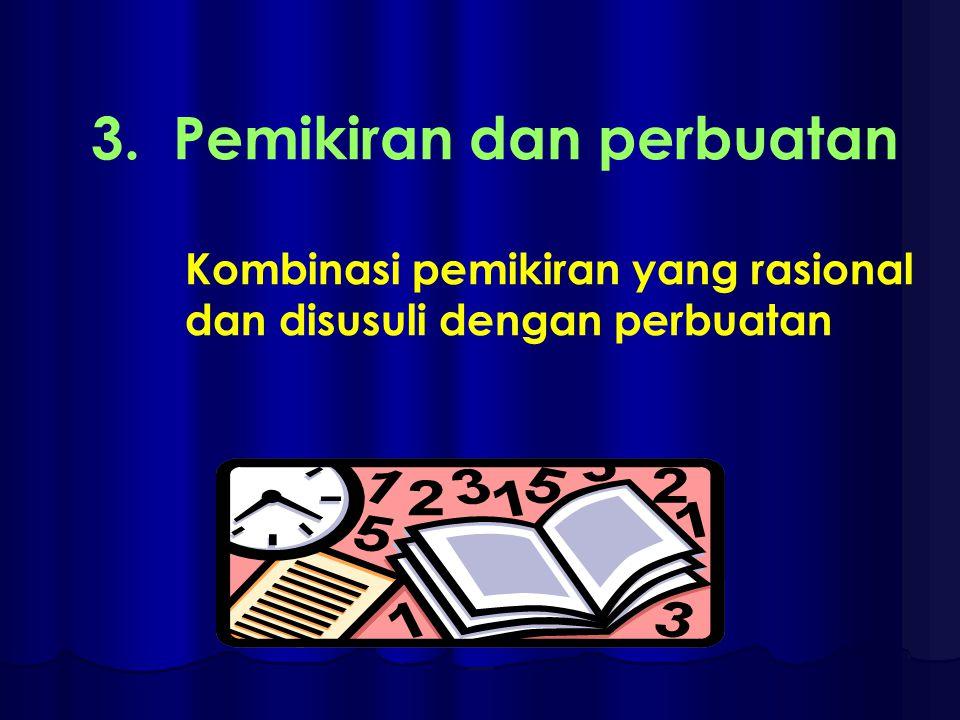 3. Pemikiran dan perbuatan Kombinasi pemikiran yang rasional dan disusuli dengan perbuatan