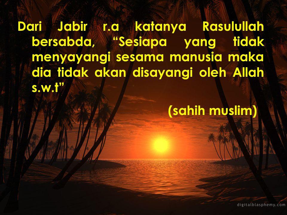 Dari Jabir r.a katanya Rasulullah bersabda, Sesiapa yang tidak menyayangi sesama manusia maka dia tidak akan disayangi oleh Allah s.w.t (sahih muslim)
