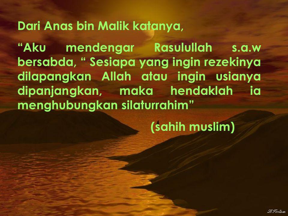 Dari Anas bin Malik katanya, Aku mendengar Rasulullah s.a.w bersabda, Sesiapa yang ingin rezekinya dilapangkan Allah atau ingin usianya dipanjangkan, maka hendaklah ia menghubungkan silaturrahim (sahih muslim)