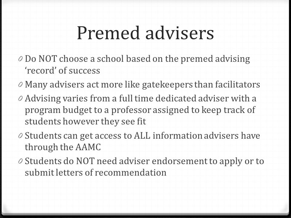 Premed advisers 0 Do NOT choose a school based on the premed advising 'record' of success 0 Many advisers act more like gatekeepers than facilitators
