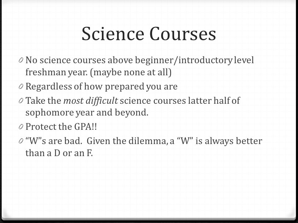 Science Courses 0 No science courses above beginner/introductory level freshman year. (maybe none at all) 0 Regardless of how prepared you are 0 Take