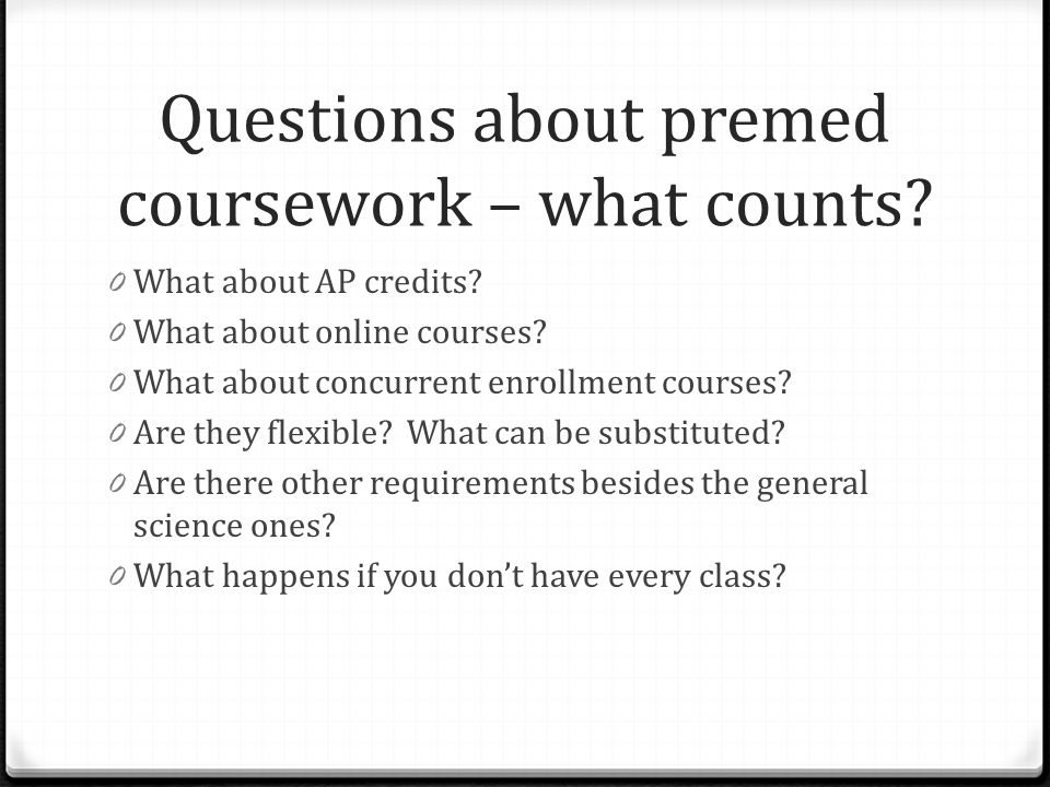 Questions about premed coursework – what counts? 0 What about AP credits? 0 What about online courses? 0 What about concurrent enrollment courses? 0 A