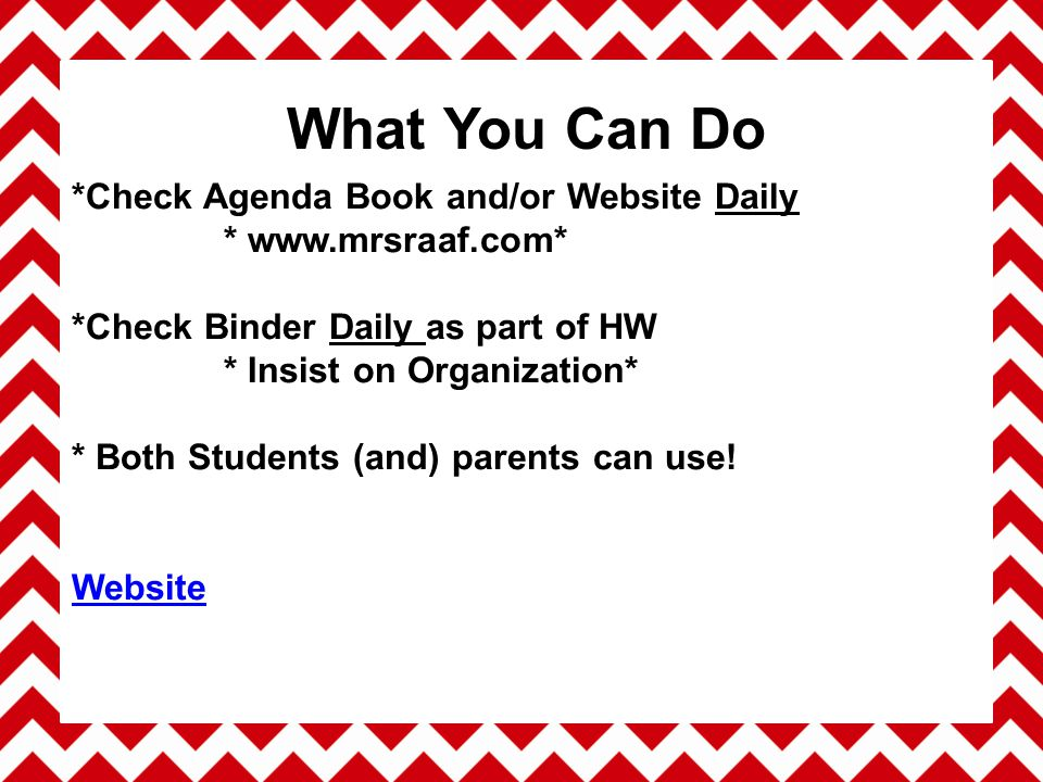 *Check Agenda Book and/or Website Daily * www.mrsraaf.com* *Check Binder Daily as part of HW * Insist on Organization* * Both Students (and) parents can use.
