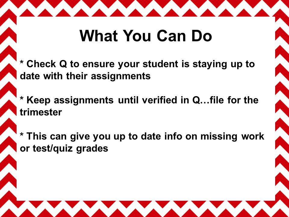 * Check Q to ensure your student is staying up to date with their assignments * Keep assignments until verified in Q…file for the trimester * This can give you up to date info on missing work or test/quiz grades What You Can Do