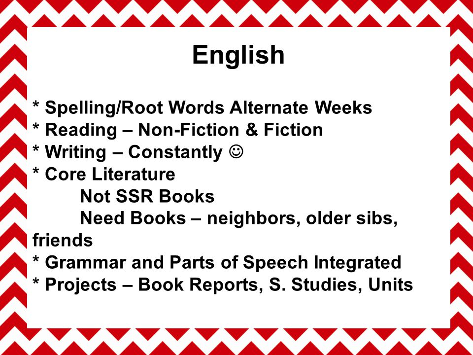 * Spelling/Root Words Alternate Weeks * Reading – Non-Fiction & Fiction * Writing – Constantly * Core Literature Not SSR Books Need Books – neighbors, older sibs, friends * Grammar and Parts of Speech Integrated * Projects – Book Reports, S.