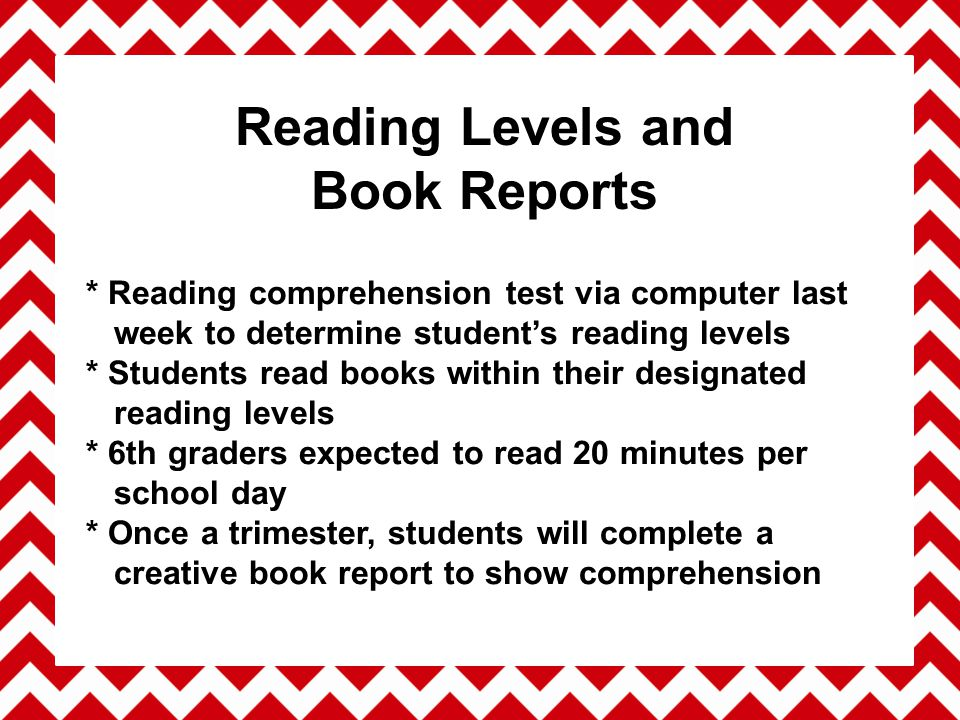 * Reading comprehension test via computer last week to determine student's reading levels * Students read books within their designated reading levels * 6th graders expected to read 20 minutes per school day * Once a trimester, students will complete a creative book report to show comprehension Reading Levels and Book Reports
