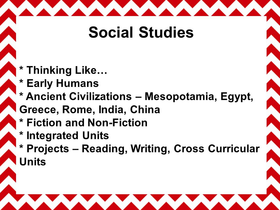 * Thinking Like… * Early Humans * Ancient Civilizations – Mesopotamia, Egypt, Greece, Rome, India, China * Fiction and Non-Fiction * Integrated Units * Projects – Reading, Writing, Cross Curricular Units Social Studies