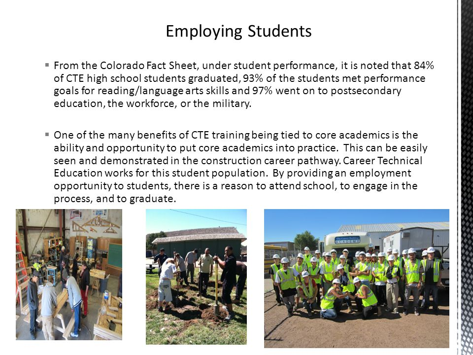  From the Colorado Fact Sheet, under student performance, it is noted that 84% of CTE high school students graduated, 93% of the students met performance goals for reading/language arts skills and 97% went on to postsecondary education, the workforce, or the military.