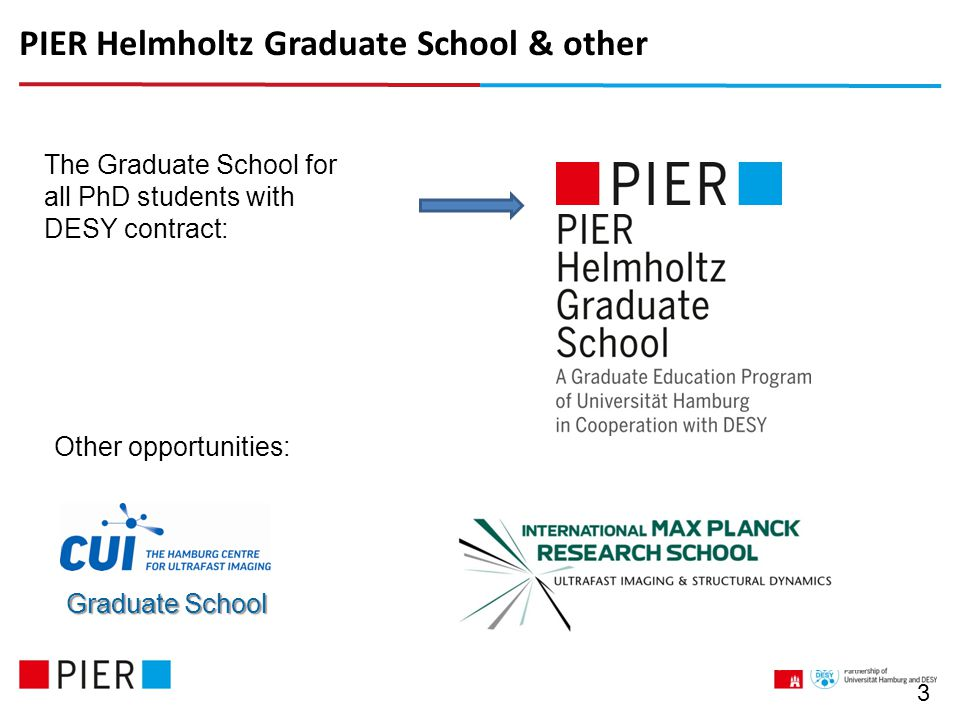 PIER Helmholtz Graduate School & other 3 Graduate School The Graduate School for all PhD students with DESY contract: Other opportunities: