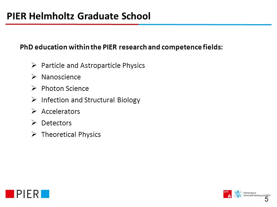 5 PhD education within the PIER research and competence fields:  Particle and Astroparticle Physics  Nanoscience  Photon Science  Infection and Structural Biology  Accelerators  Detectors  Theoretical Physics PIER Helmholtz Graduate School