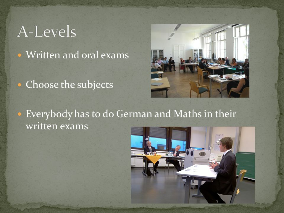Written and oral exams Choose the subjects Everybody has to do German and Maths in their written exams