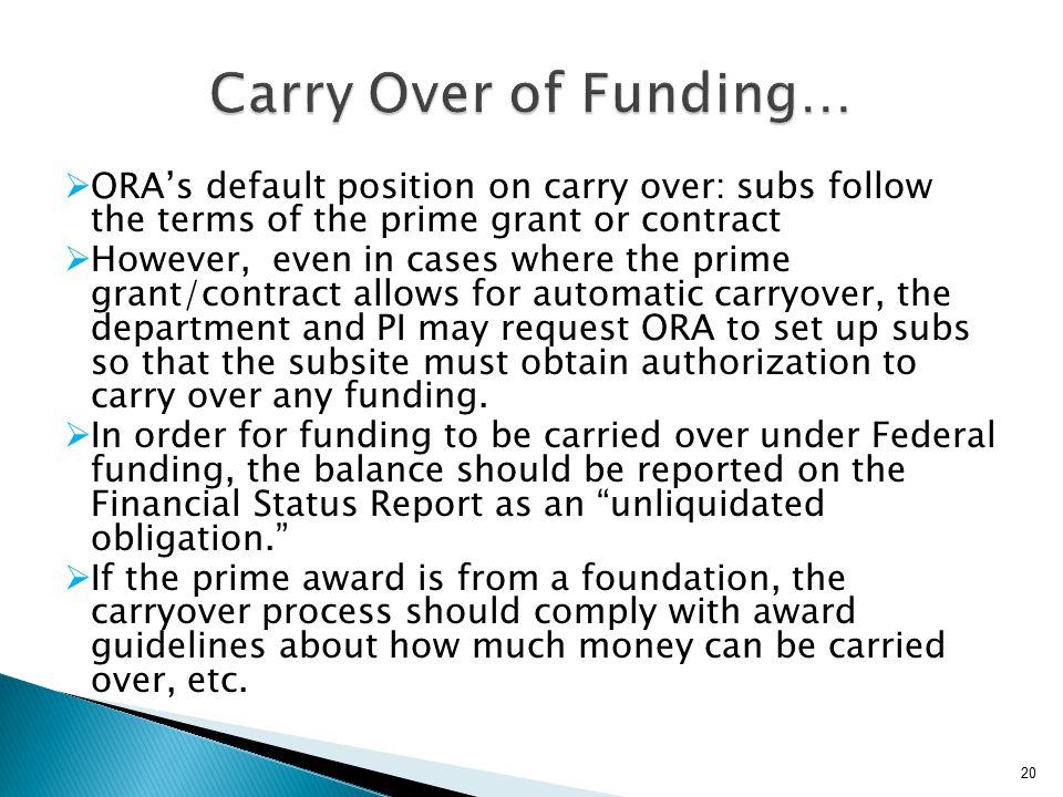 ORA's default position on carry over: subs follow the terms of the prime grant or contract  However, even in cases where the prime grant/contract allows for automatic carryover, the department and PI may request ORA to set up subs so that the subsite must obtain authorization to carry over any funding.