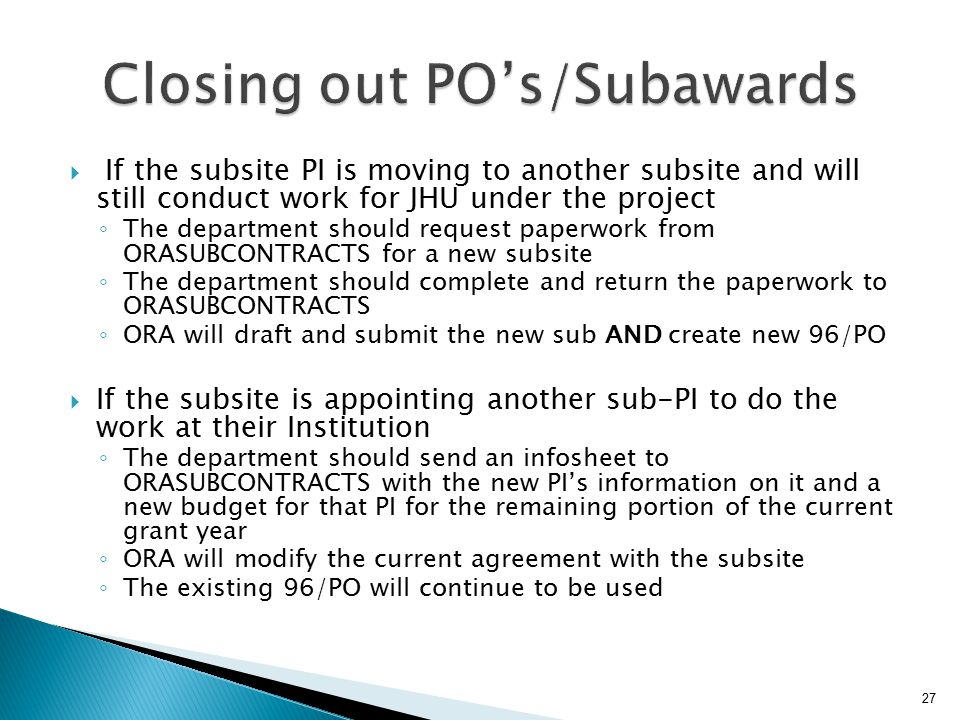  If the subsite PI is moving to another subsite and will still conduct work for JHU under the project ◦ The department should request paperwork from ORASUBCONTRACTS for a new subsite ◦ The department should complete and return the paperwork to ORASUBCONTRACTS ◦ ORA will draft and submit the new sub AND create new 96/PO  If the subsite is appointing another sub-PI to do the work at their Institution ◦ The department should send an infosheet to ORASUBCONTRACTS with the new PI's information on it and a new budget for that PI for the remaining portion of the current grant year ◦ ORA will modify the current agreement with the subsite ◦ The existing 96/PO will continue to be used 27