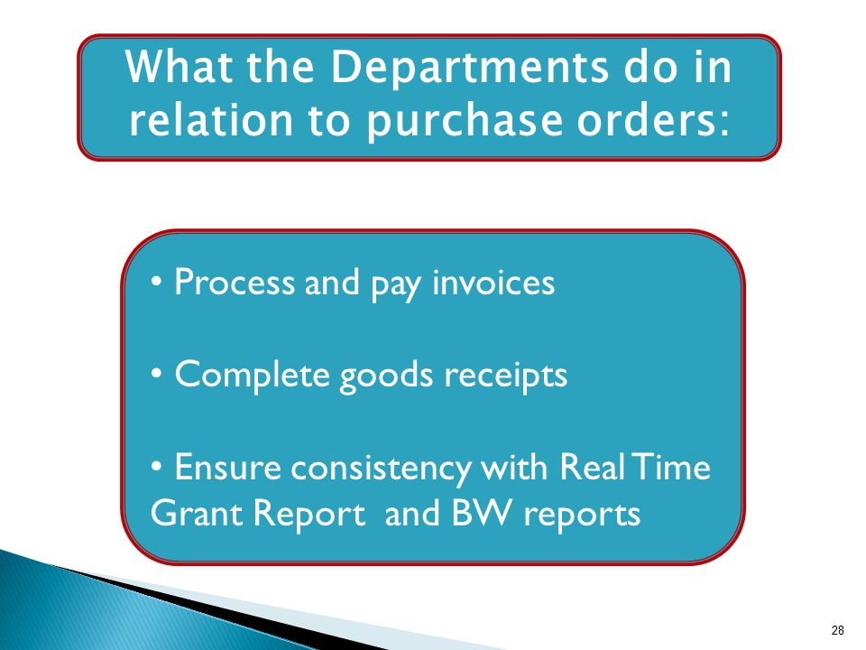 Process and pay invoices Complete goods receipts Ensure consistency with Real Time Grant Report and BW reports What the Departments do in relation to purchase orders: 28