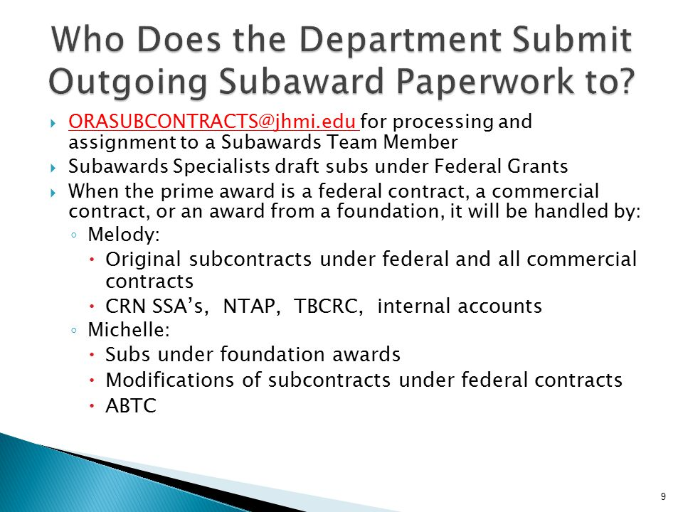  ORASUBCONTRACTS@jhmi.edu for processing and assignment to a Subawards Team Member  Subawards Specialists draft subs under Federal Grants  When the prime award is a federal contract, a commercial contract, or an award from a foundation, it will be handled by: ◦ Melody:  Original subcontracts under federal and all commercial contracts  CRN SSA's, NTAP, TBCRC, internal accounts ◦ Michelle:  Subs under foundation awards  Modifications of subcontracts under federal contracts  ABTC 9