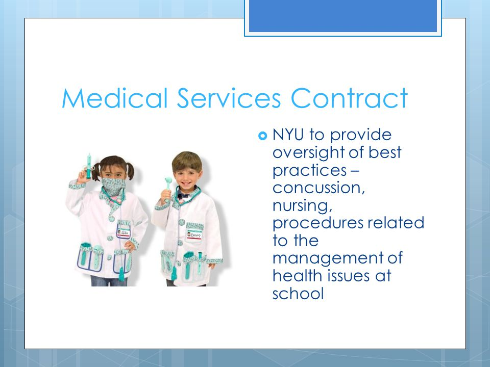 Medical Services Contract  NYU to provide oversight of best practices – concussion, nursing, procedures related to the management of health issues at school