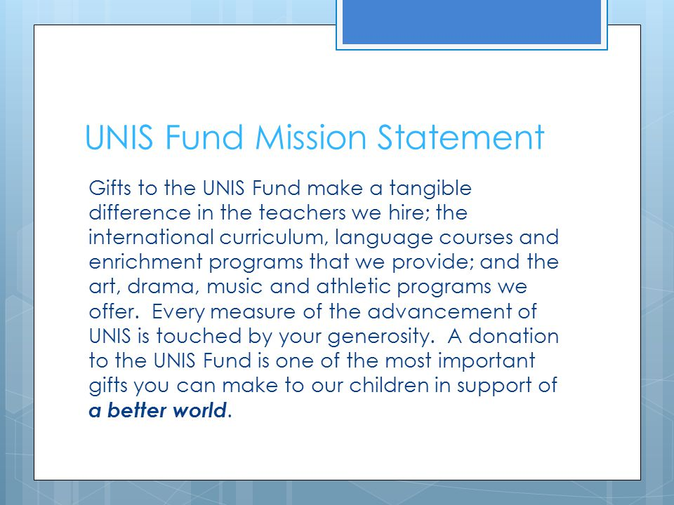 UNIS Fund Mission Statement Gifts to the UNIS Fund make a tangible difference in the teachers we hire; the international curriculum, language courses and enrichment programs that we provide; and the art, drama, music and athletic programs we offer.
