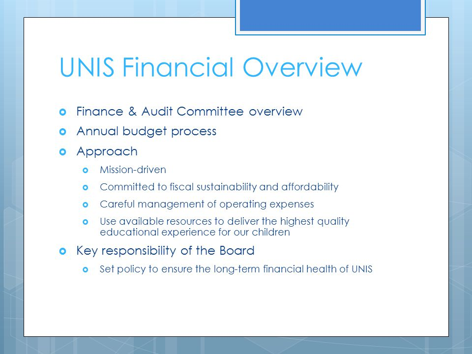 UNIS Financial Overview  Finance & Audit Committee overview  Annual budget process  Approach  Mission-driven  Committed to fiscal sustainability and affordability  Careful management of operating expenses  Use available resources to deliver the highest quality educational experience for our children  Key responsibility of the Board  Set policy to ensure the long-term financial health of UNIS