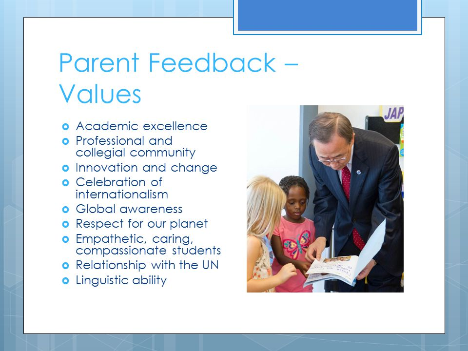 Parent Feedback – Values  Academic excellence  Professional and collegial community  Innovation and change  Celebration of internationalism  Global awareness  Respect for our planet  Empathetic, caring, compassionate students  Relationship with the UN  Linguistic ability