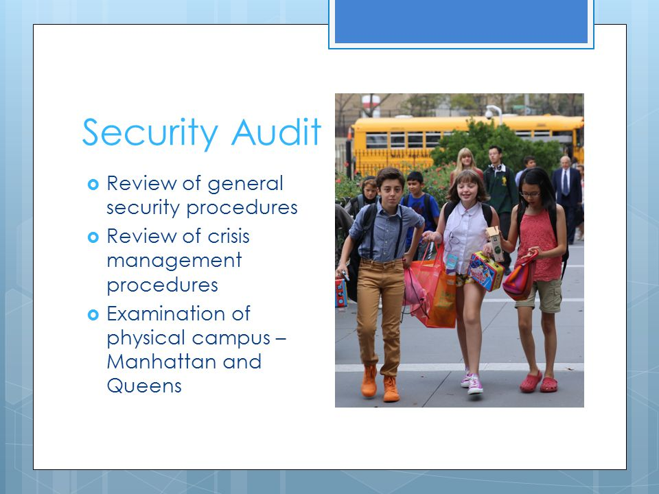 Security Audit  Review of general security procedures  Review of crisis management procedures  Examination of physical campus – Manhattan and Queen
