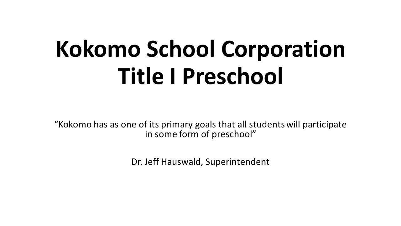 Kokomo School Corporation Title I Preschool Kokomo has as one of its primary goals that all students will participate in some form of preschool Dr.