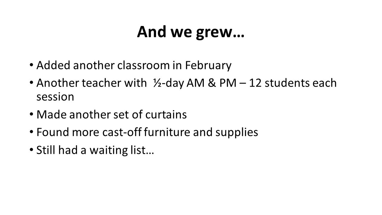 And we grew… Added another classroom in February Another teacher with ½-day AM & PM – 12 students each session Made another set of curtains Found more cast-off furniture and supplies Still had a waiting list…