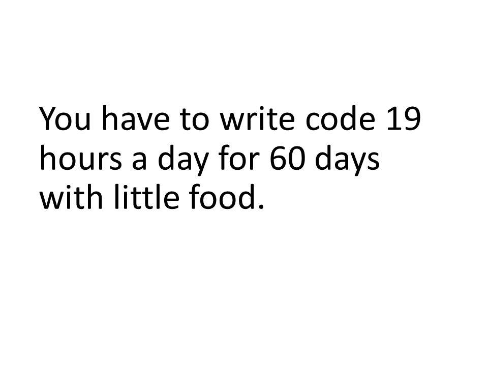 You have to write code 19 hours a day for 60 days with little food.
