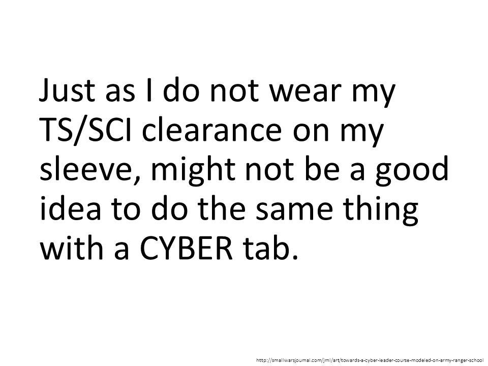 Just as I do not wear my TS/SCI clearance on my sleeve, might not be a good idea to do the same thing with a CYBER tab. http://smallwarsjournal.com/jr