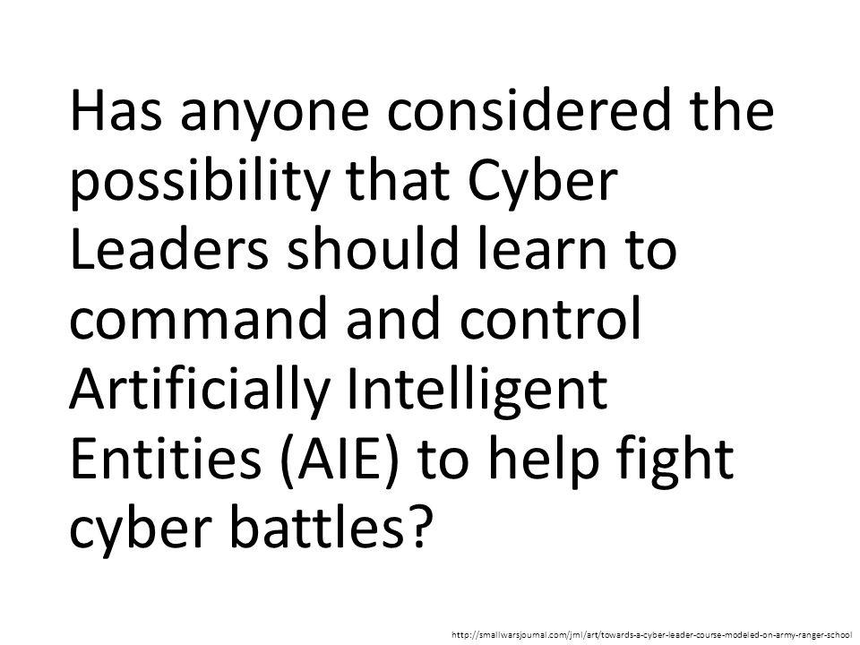 Has anyone considered the possibility that Cyber Leaders should learn to command and control Artificially Intelligent Entities (AIE) to help fight cyb
