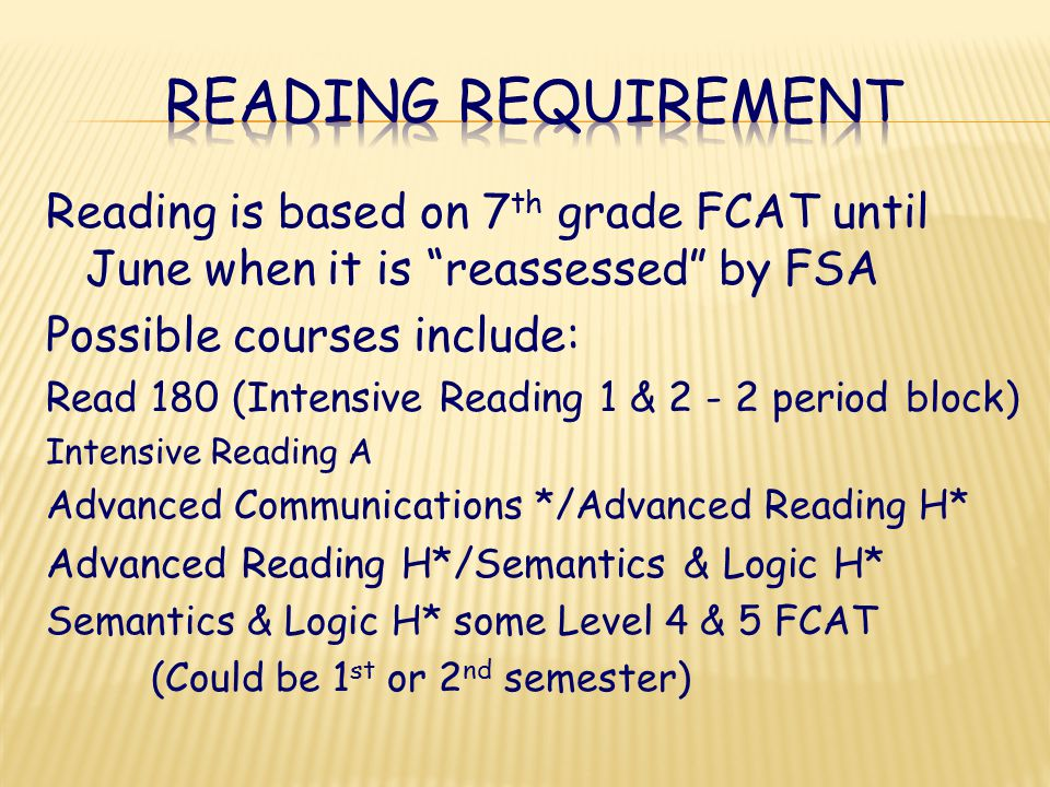 Reading is based on 7 th grade FCAT until June when it is reassessed by FSA Possible courses include: Read 180 (Intensive Reading 1 & 2 - 2 period block) Intensive Reading A Advanced Communications */Advanced Reading H* Advanced Reading H*/Semantics & Logic H* Semantics & Logic H* some Level 4 & 5 FCAT (Could be 1 st or 2 nd semester)
