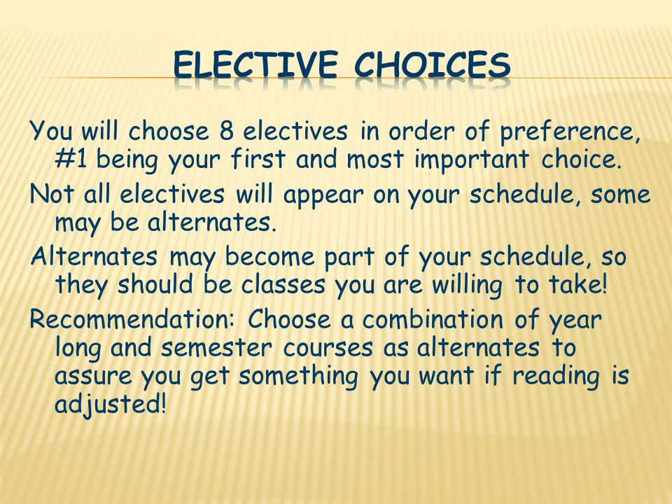 You will choose 8 electives in order of preference, #1 being your first and most important choice.