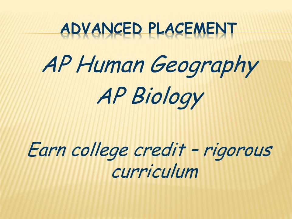 AP Human Geography AP Biology Earn college credit – rigorous curriculum