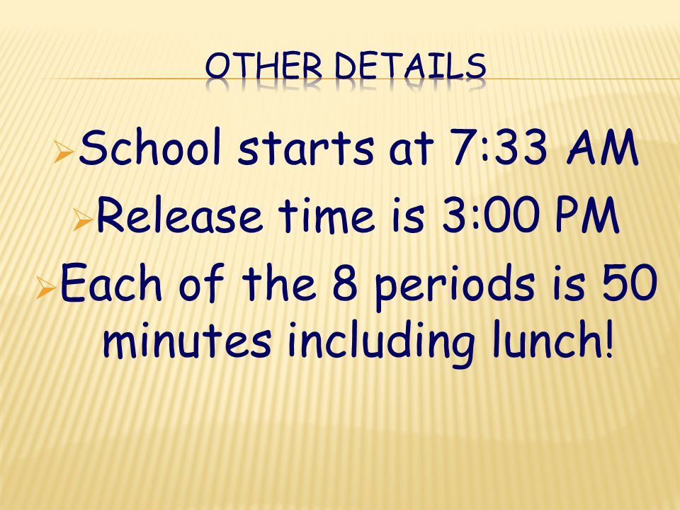  School starts at 7:33 AM  Release time is 3:00 PM  Each of the 8 periods is 50 minutes including lunch!
