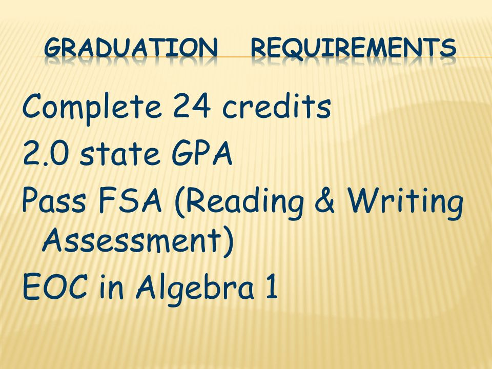 Complete 24 credits 2.0 state GPA Pass FSA (Reading & Writing Assessment) EOC in Algebra 1