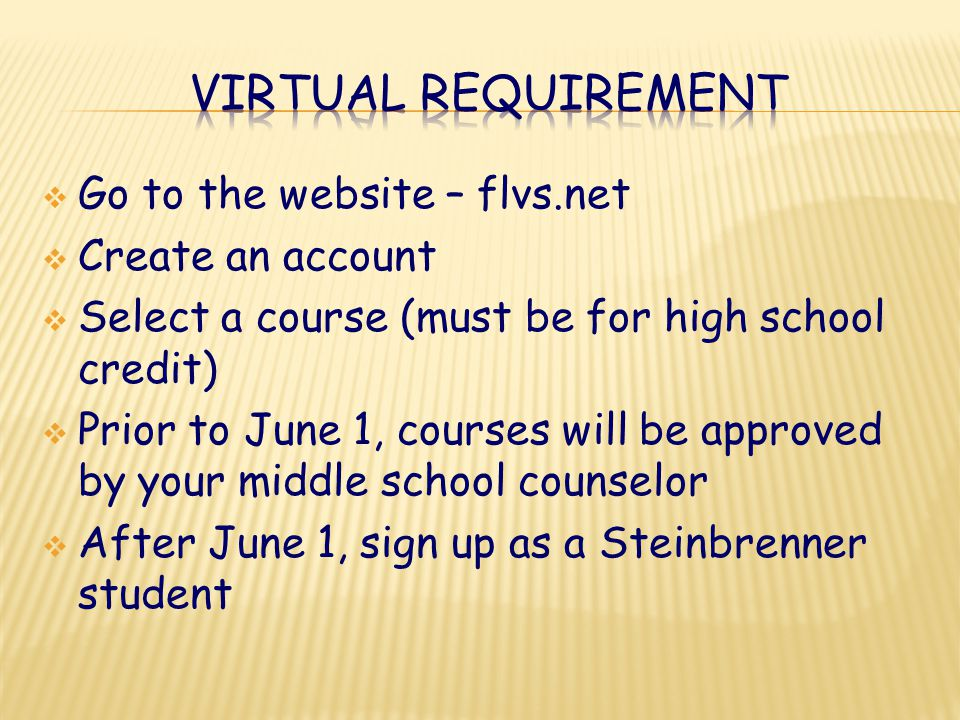  Go to the website – flvs.net  Create an account  Select a course (must be for high school credit)  Prior to June 1, courses will be approved by your middle school counselor  After June 1, sign up as a Steinbrenner student
