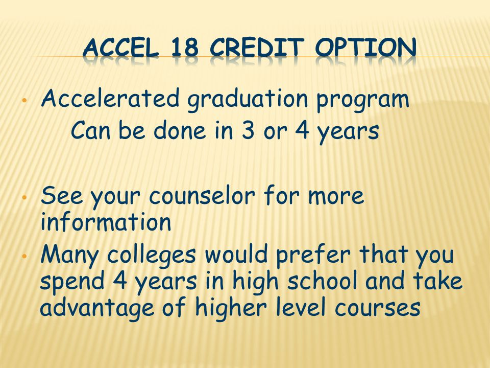 Accelerated graduation program Can be done in 3 or 4 years See your counselor for more information Many colleges would prefer that you spend 4 years in high school and take advantage of higher level courses