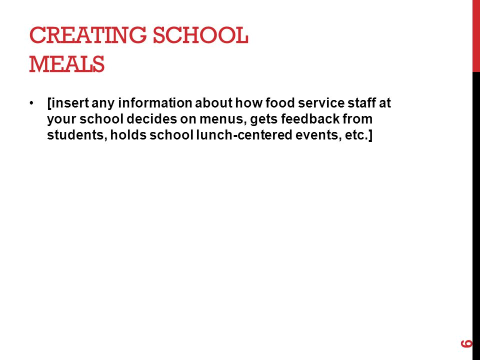 CREATING SCHOOL MEALS [insert any information about how food service staff at your school decides on menus, gets feedback from students, holds school lunch-centered events, etc.] 6