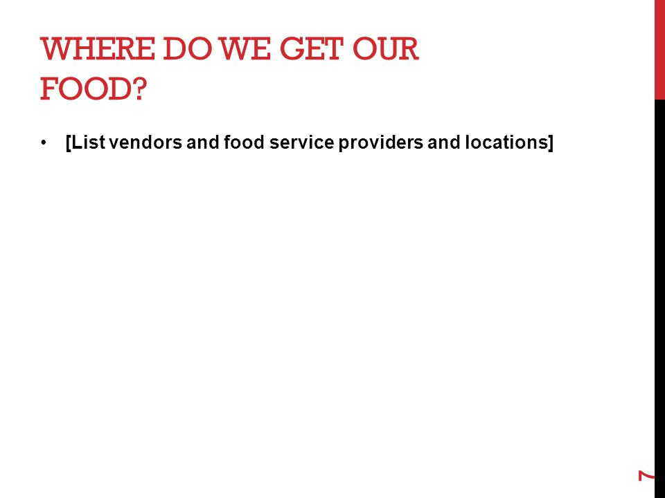 WHERE DO WE GET OUR FOOD? [List vendors and food service providers and locations] 7