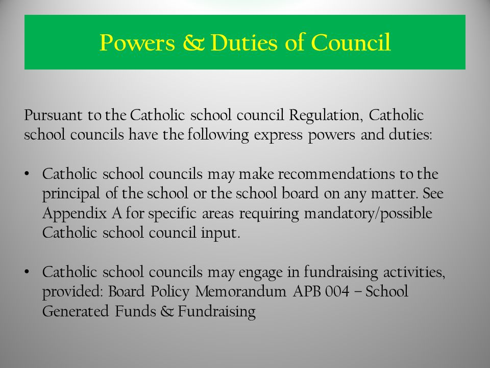 Pursuant to the Catholic school council Regulation, Catholic school councils have the following express powers and duties: Catholic school councils may make recommendations to the principal of the school or the school board on any matter.
