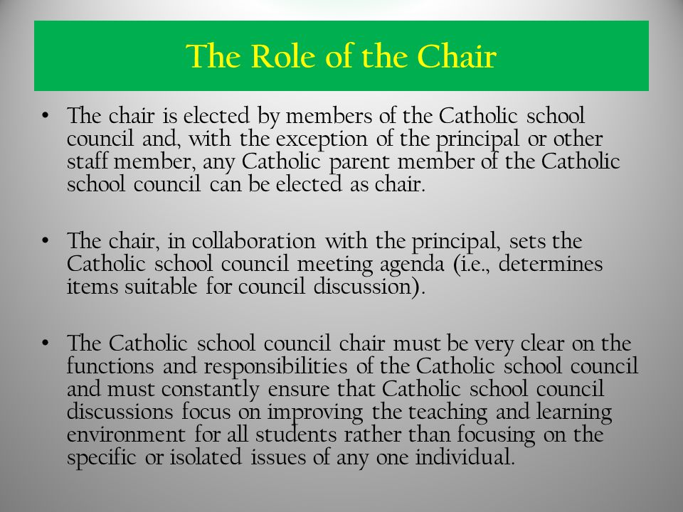 The Role of the Chair The chair is elected by members of the Catholic school council and, with the exception of the principal or other staff member, any Catholic parent member of the Catholic school council can be elected as chair.
