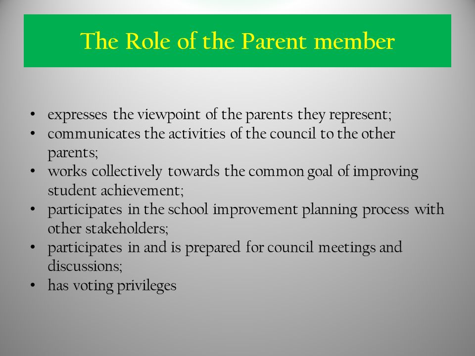 expresses the viewpoint of the parents they represent; communicates the activities of the council to the other parents; works collectively towards the common goal of improving student achievement; participates in the school improvement planning process with other stakeholders; participates in and is prepared for council meetings and discussions; has voting privileges The Role of the Parent member
