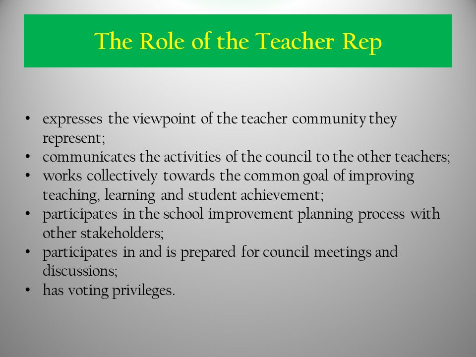 expresses the viewpoint of the teacher community they represent; communicates the activities of the council to the other teachers; works collectively towards the common goal of improving teaching, learning and student achievement; participates in the school improvement planning process with other stakeholders; participates in and is prepared for council meetings and discussions; has voting privileges.
