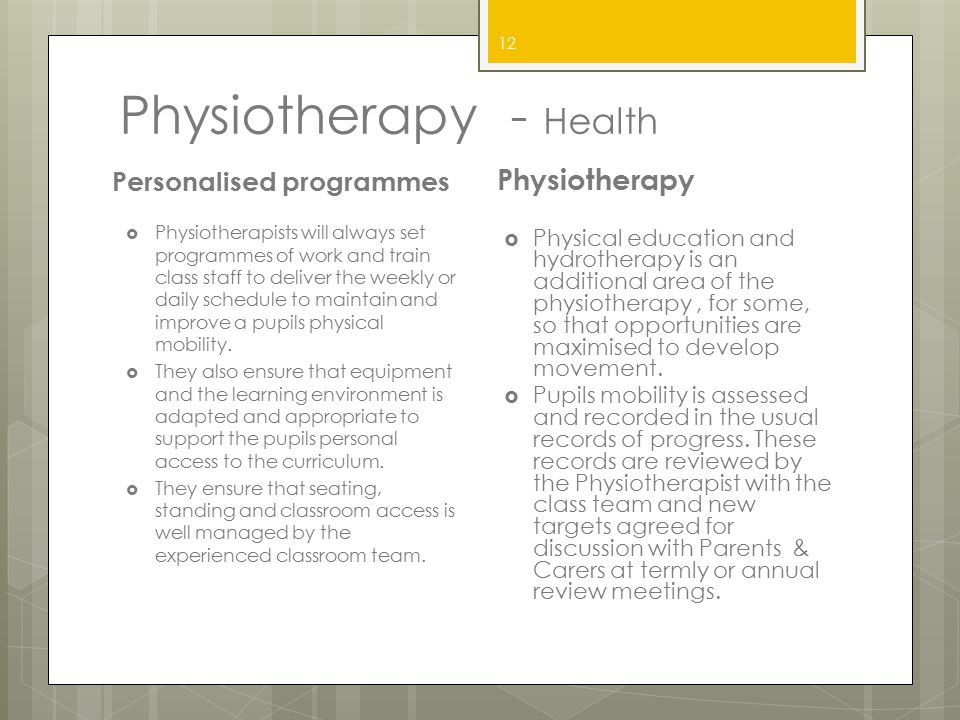 Physiotherapy - Health Personalised programmes  Physiotherapists will always set programmes of work and train class staff to deliver the weekly or da