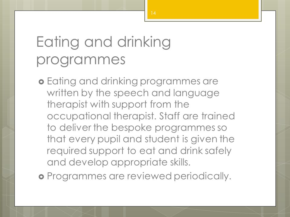 Eating and drinking programmes  Eating and drinking programmes are written by the speech and language therapist with support from the occupational th