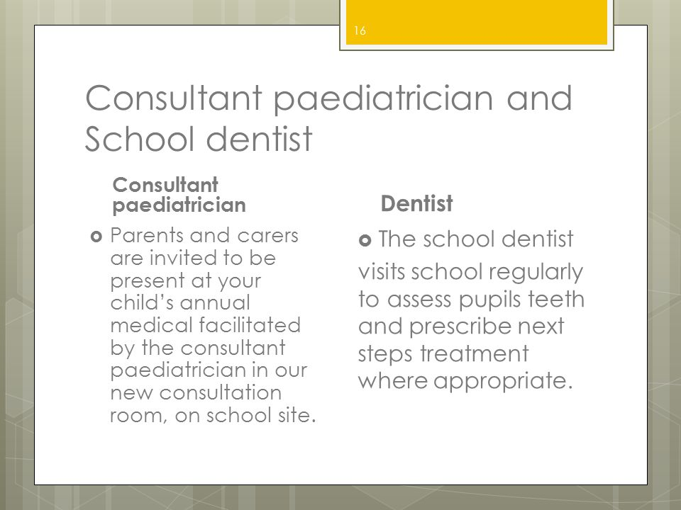 Consultant paediatrician and School dentist Consultant paediatrician  Parents and carers are invited to be present at your child's annual medical fac