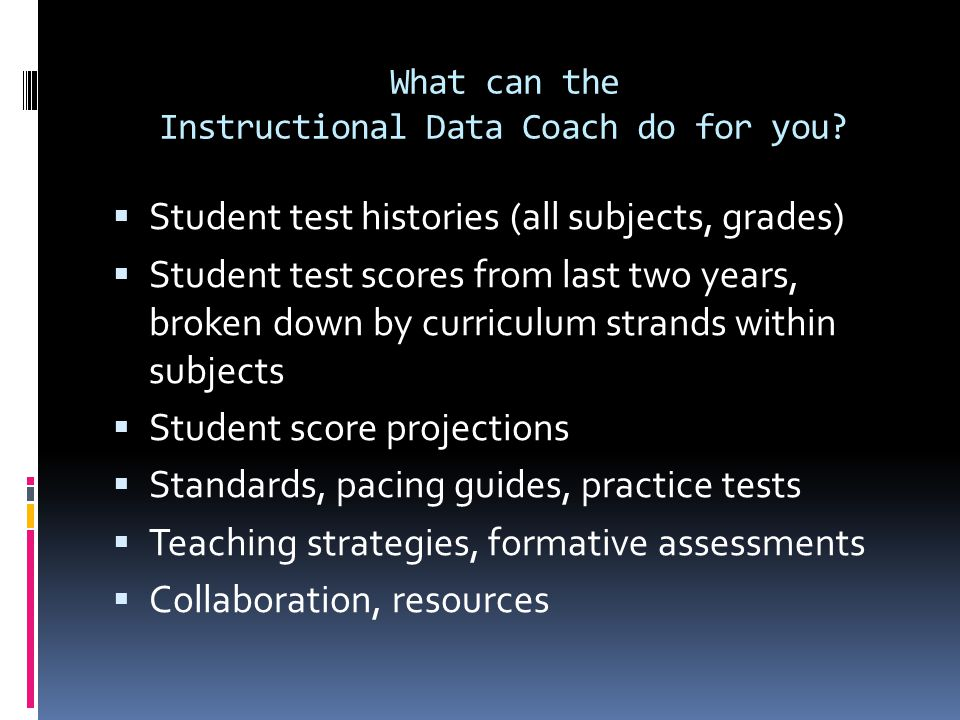 What can the Instructional Data Coach do for you?  Student test histories (all subjects, grades)  Student test scores from last two years, broken do