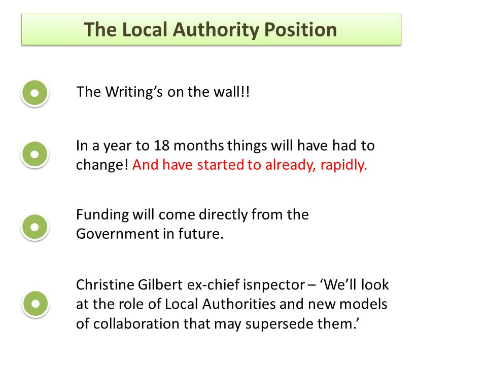 The Local Authority Position The Writing's on the wall!! In a year to 18 months things will have had to change! And have started to already, rapidly.