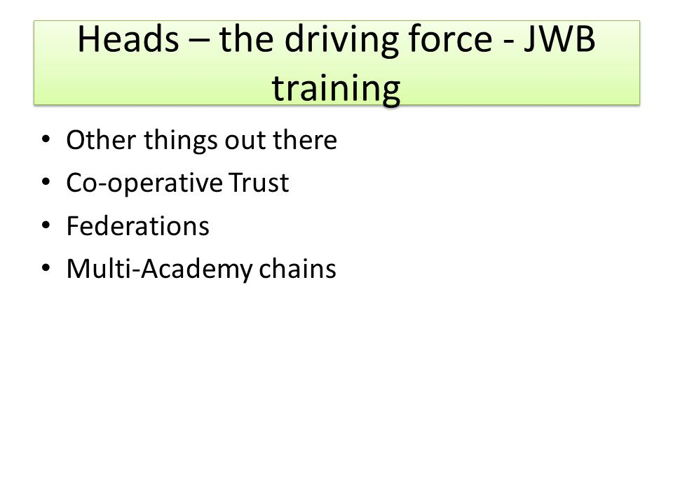 Heads – the driving force - JWB training Other things out there Co-operative Trust Federations Multi-Academy chains